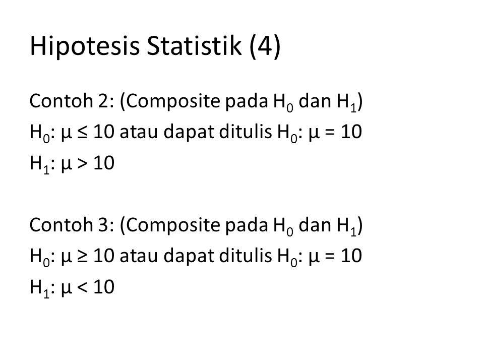 Hipotesis Statistik (4) Contoh 2: (Composite pada H 0 dan H 1 ) H 0 : µ ≤ 10 atau dapat ditulis H 0 : µ = 10 H 1 : µ > 10 Contoh 3: (Composite pada H