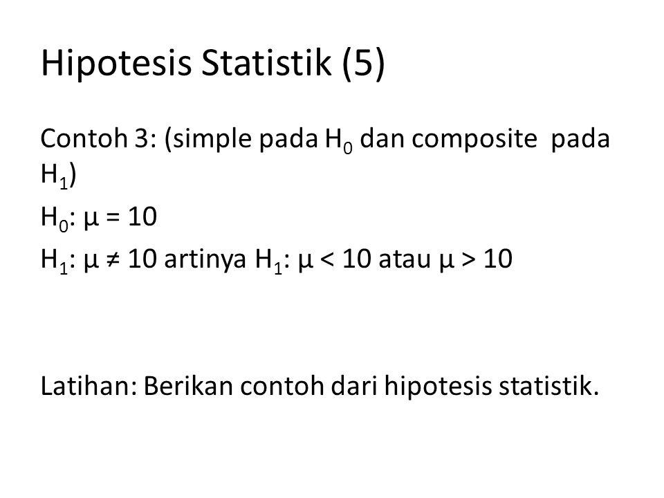 Hipotesis Statistik (5) Contoh 3: (simple pada H 0 dan composite pada H 1 ) H 0 : µ = 10 H 1 : µ ≠ 10 artinya H 1 : µ 10 Latihan: Berikan contoh dari