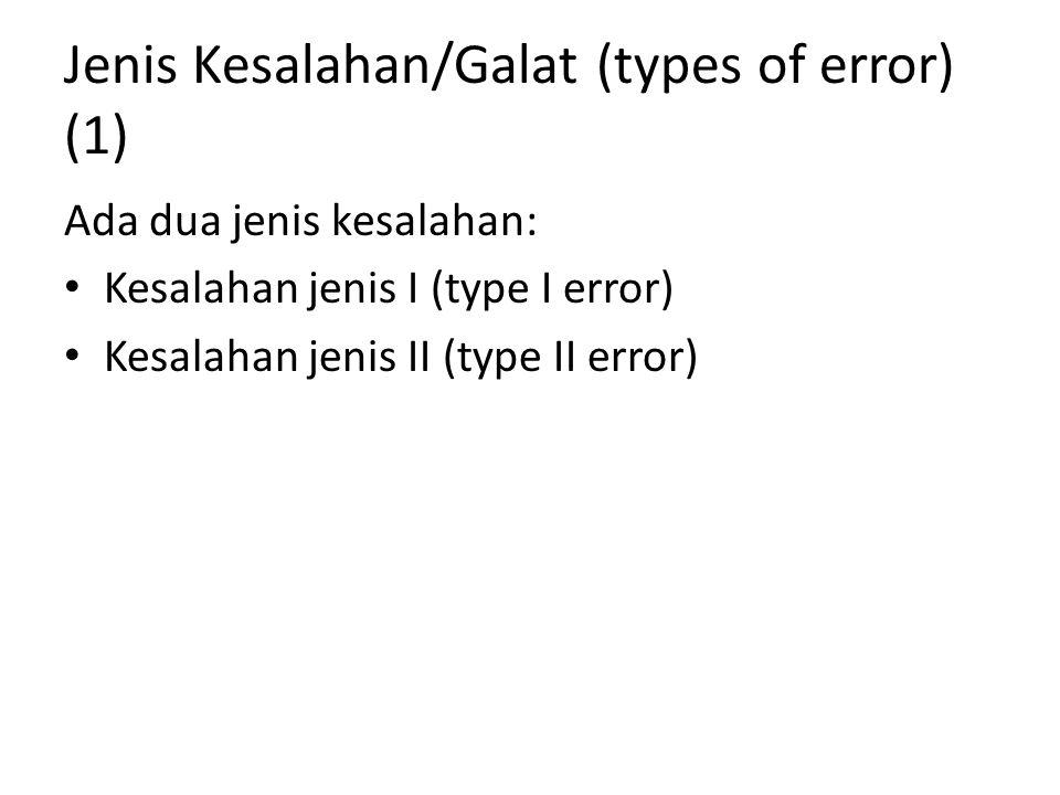 Jenis Kesalahan/Galat (types of error) (2) Kesalahan jenis I (type I error) Kesalahan yang disebabkan karena menolak H 0 yang benar atau dalam rumusan dituliskan P[tolak H 0 | H 0 benar) yang nilainya biasanya dilambangkan dengan α Kesalahan jenis II (type II error) Kesalahan yang disebabkan karena menerima H 0 yang salah atau dalam rumusan dituliskan P[terima H 0 | H 1 benar) yang nilainya biasanya dilambangkan dengan β