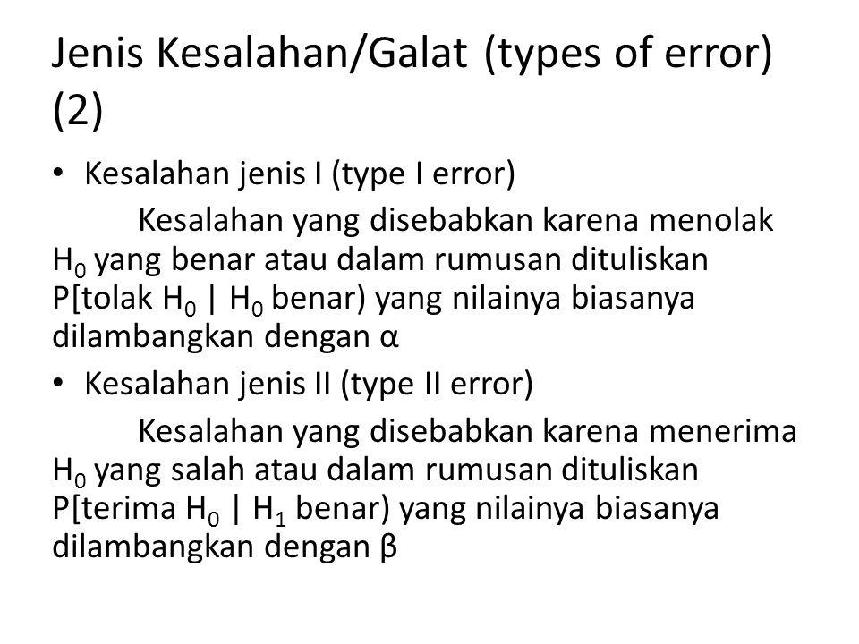 Jenis Kesalahan/Galat (types of error) (3) α dan β merupakan ukuran kesalahan (size of error) masing-masing dari peluang kesalahan jenis I terjadi dan peluang kesalahan jenis II terjadi Dalam output komputer (software statistic) nilai α adalah nilai-p atau p-value, yang selalu dibandingkan dengan nilai α=0,05 atau α=0,01 sebagai ukuran signifikansi (significant level/size of test/level of the test), yang mana jika p-value < 0,05 (signifikan) atau p- value < 0,01 (sangat signifikan) maka H 0 ditolak