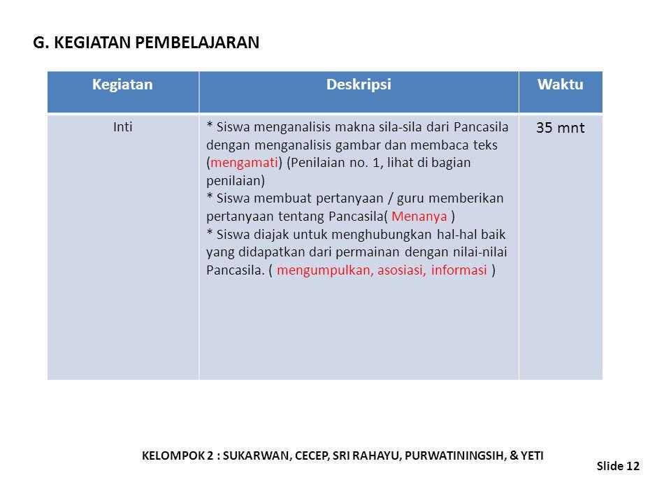 G. KEGIATAN PEMBELAJARAN KELOMPOK 2 : SUKARWAN, CECEP, SRI RAHAYU, PURWATININGSIH, & YETI Slide 12 KegiatanDeskripsiWaktu Inti* Siswa menganalisis mak