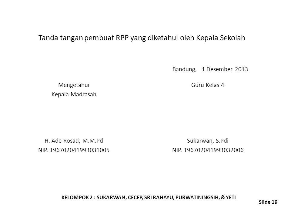 Tanda tangan pembuat RPP yang diketahui oleh Kepala Sekolah Mengetahui Kepala Madrasah H. Ade Rosad, M.M.Pd NIP. 196702041993031005 Bandung, 1 Desembe