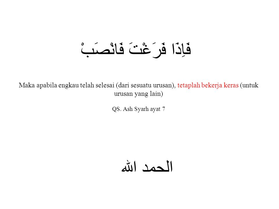فَاِذَا فَرَغْتَ فَانْصَبْ الحمد الله Maka apabila engkau telah selesai (dari sesuatu urusan), tetaplah bekerja keras (untuk urusan yang lain) QS. Ash