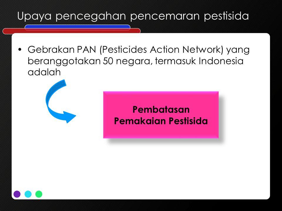 Gebrakan PAN (Pesticides Action Network) yang beranggotakan 50 negara, termasuk Indonesia adalah Upaya pencegahan pencemaran pestisida Pembatasan Pema
