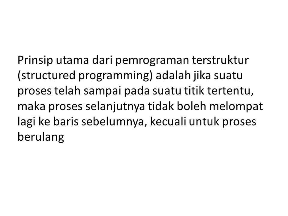Prinsip utama dari pemrograman terstruktur (structured programming) adalah jika suatu proses telah sampai pada suatu titik tertentu, maka proses selan