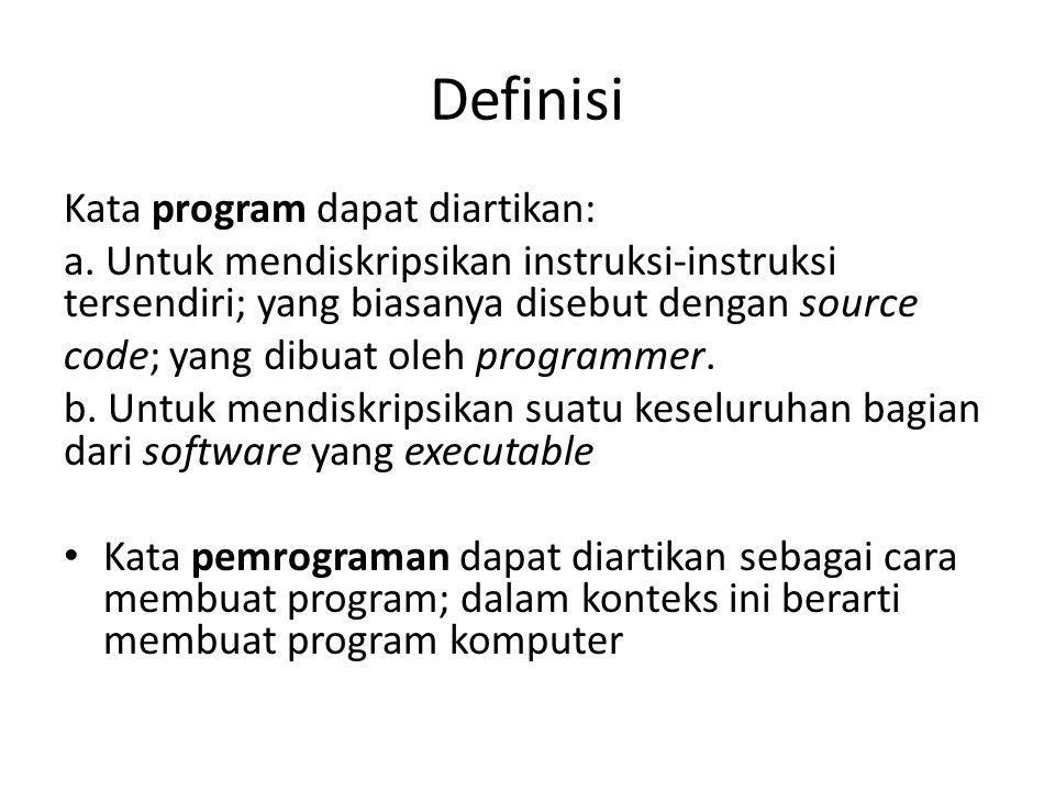 Definisi Kata program dapat diartikan: a. Untuk mendiskripsikan instruksi-instruksi tersendiri; yang biasanya disebut dengan source code; yang dibuat
