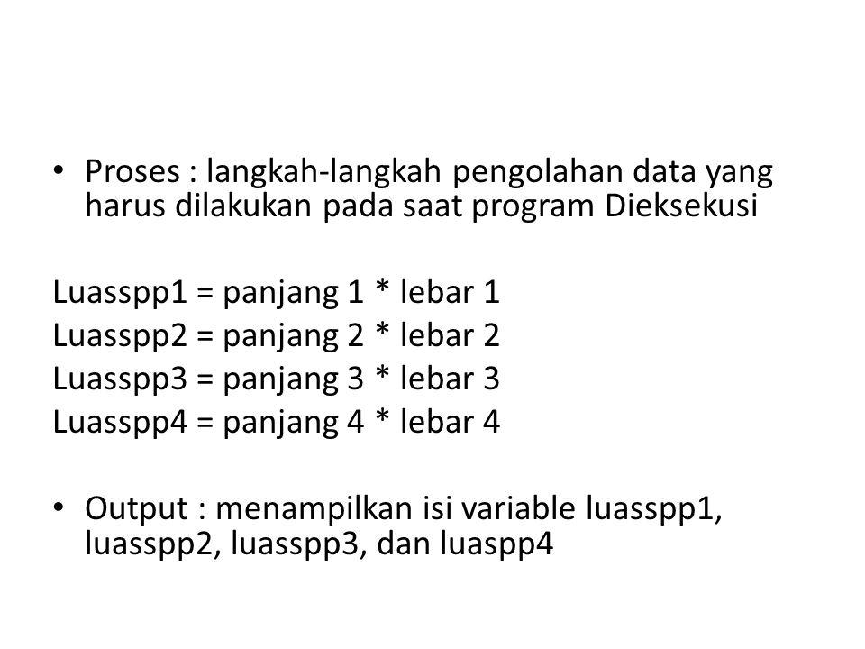 Proses : langkah-langkah pengolahan data yang harus dilakukan pada saat program Dieksekusi Luasspp1 = panjang 1 * lebar 1 Luasspp2 = panjang 2 * lebar