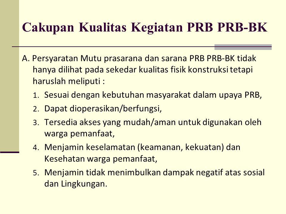 Cakupan Kualitas Kegiatan PRB PRB-BK A. Persyaratan Mutu prasarana dan sarana PRB PRB-BK tidak hanya dilihat pada sekedar kualitas fisik konstruksi te
