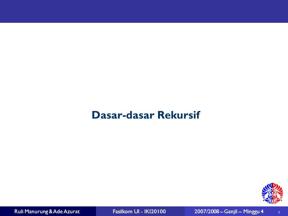 1 Ruli Manurung & Ade AzuratFasilkom UI - IKI20100 2007/2008 – Ganjil – Minggu 4 Dasar-dasar Rekursif