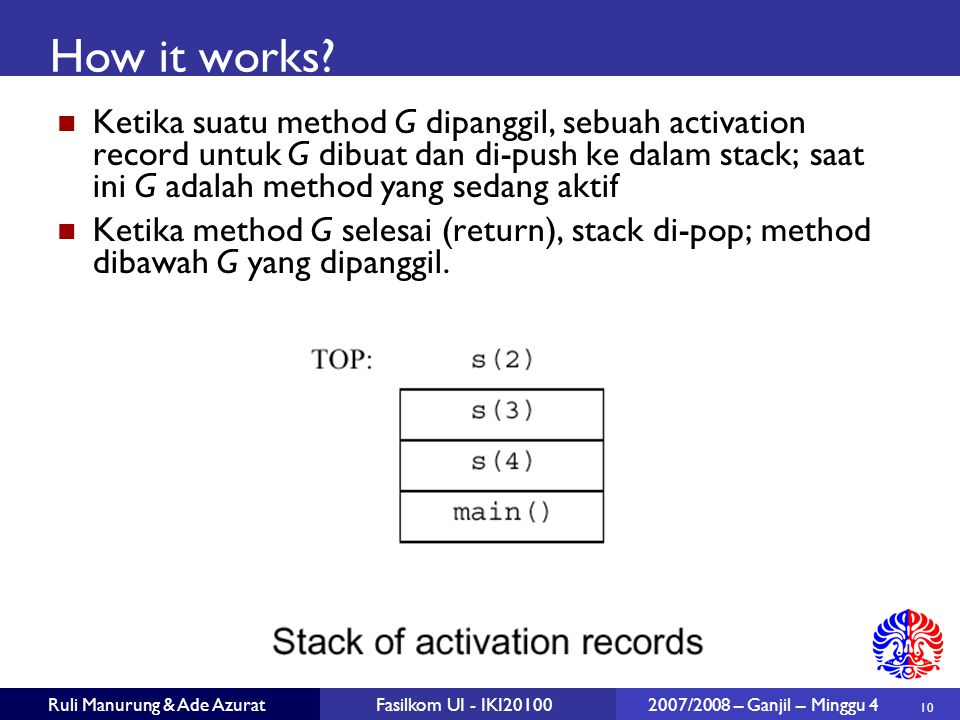 10 Ruli Manurung & Ade AzuratFasilkom UI - IKI20100 2007/2008 – Ganjil – Minggu 4 How it works? Ketika suatu method G dipanggil, sebuah activation rec