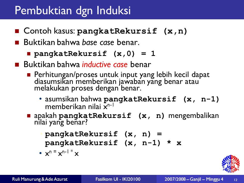 12 Ruli Manurung & Ade AzuratFasilkom UI - IKI20100 2007/2008 – Ganjil – Minggu 4 Pembuktian dgn Induksi Contoh kasus: pangkatRekursif (x,n) Buktikan bahwa base case benar.