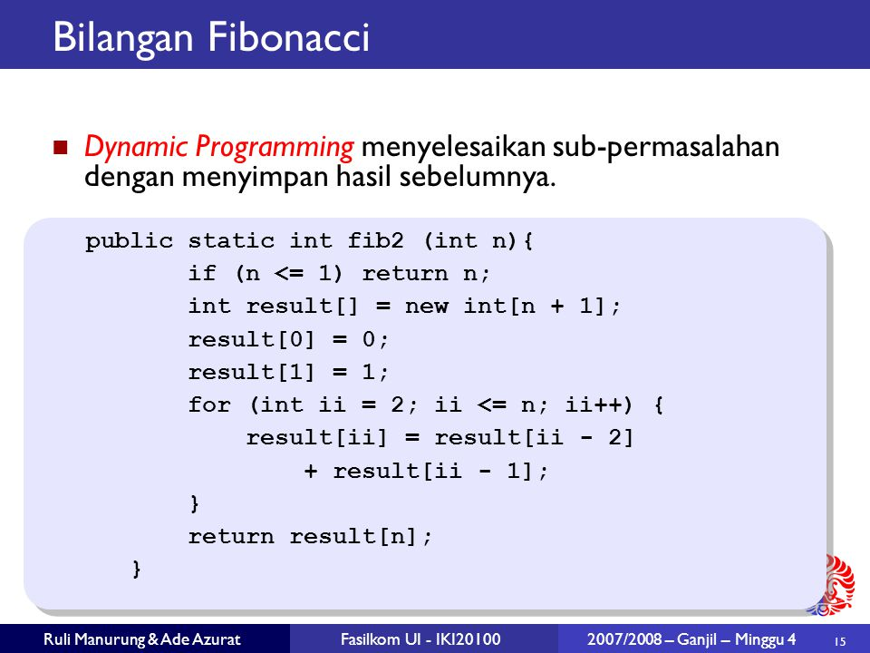 15 Ruli Manurung & Ade AzuratFasilkom UI - IKI20100 2007/2008 – Ganjil – Minggu 4 Bilangan Fibonacci Dynamic Programming menyelesaikan sub-permasalahan dengan menyimpan hasil sebelumnya.