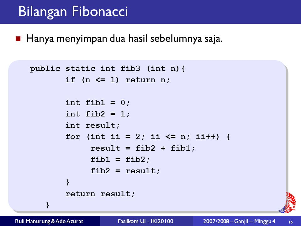 16 Ruli Manurung & Ade AzuratFasilkom UI - IKI20100 2007/2008 – Ganjil – Minggu 4 Bilangan Fibonacci public static int fib3 (int n){ if (n <= 1) return n; int fib1 = 0; int fib2 = 1; int result; for (int ii = 2; ii <= n; ii++) { result = fib2 + fib1; fib1 = fib2; fib2 = result; } return result; } public static int fib3 (int n){ if (n <= 1) return n; int fib1 = 0; int fib2 = 1; int result; for (int ii = 2; ii <= n; ii++) { result = fib2 + fib1; fib1 = fib2; fib2 = result; } return result; } Hanya menyimpan dua hasil sebelumnya saja.