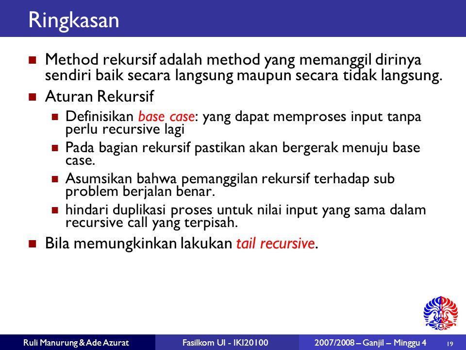 19 Ruli Manurung & Ade AzuratFasilkom UI - IKI20100 2007/2008 – Ganjil – Minggu 4 Ringkasan Method rekursif adalah method yang memanggil dirinya sendiri baik secara langsung maupun secara tidak langsung.