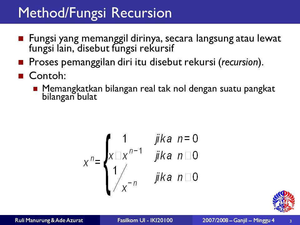 3 Ruli Manurung & Ade AzuratFasilkom UI - IKI20100 2007/2008 – Ganjil – Minggu 4 Method/Fungsi Recursion Fungsi yang memanggil dirinya, secara langsung atau lewat fungsi lain, disebut fungsi rekursif Proses pemanggilan diri itu disebut rekursi (recursion).