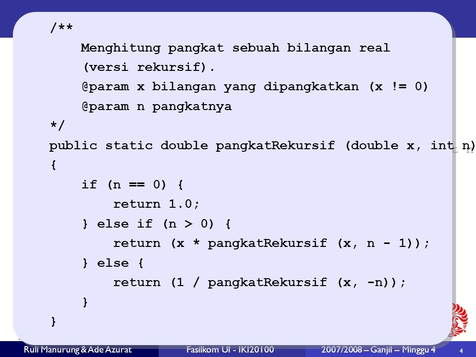 4 Ruli Manurung & Ade AzuratFasilkom UI - IKI20100 2007/2008 – Ganjil – Minggu 4 /** Menghitung pangkat sebuah bilangan real (versi rekursif). @param