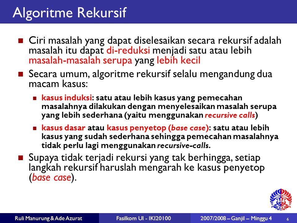 6 Ruli Manurung & Ade AzuratFasilkom UI - IKI20100 2007/2008 – Ganjil – Minggu 4 Algoritme Rekursif Ciri masalah yang dapat diselesaikan secara rekursif adalah masalah itu dapat di-reduksi menjadi satu atau lebih masalah-masalah serupa yang lebih kecil Secara umum, algoritme rekursif selalu mengandung dua macam kasus: kasus induksi: satu atau lebih kasus yang pemecahan masalahnya dilakukan dengan menyelesaikan masalah serupa yang lebih sederhana (yaitu menggunakan recursive calls)  kasus dasar atau kasus penyetop (base case): satu atau lebih kasus yang sudah sederhana sehingga pemecahan masalahnya tidak perlu lagi menggunakan recursive-calls.
