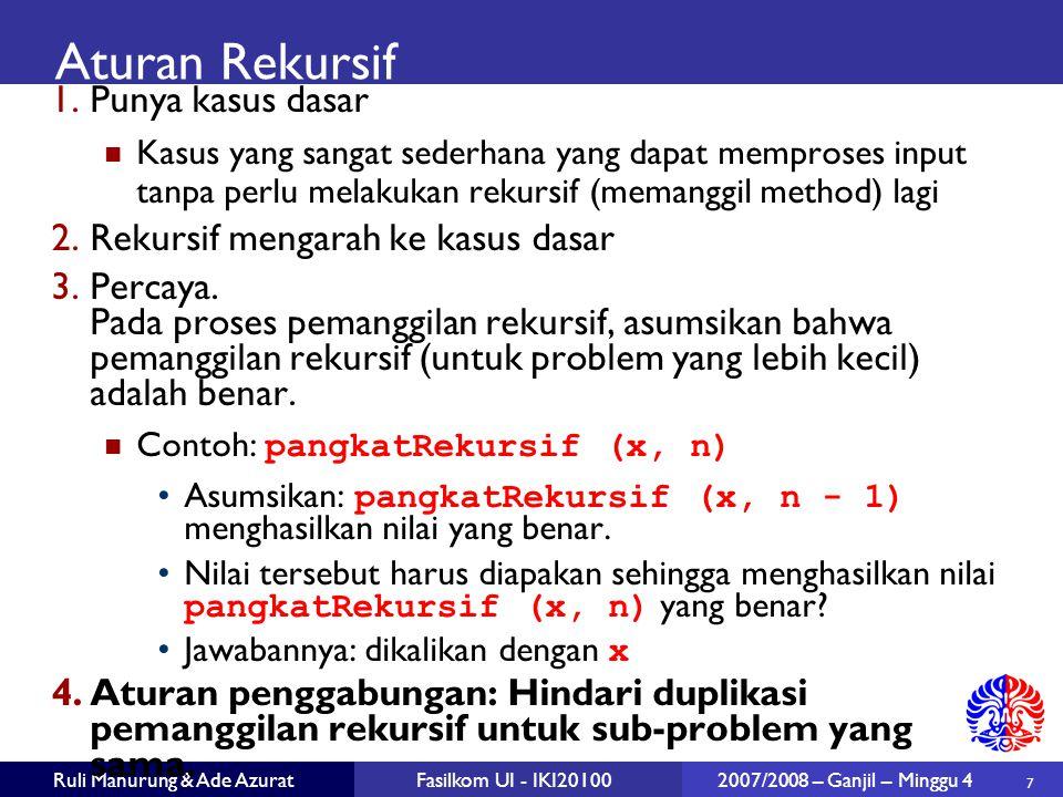 7 Ruli Manurung & Ade AzuratFasilkom UI - IKI20100 2007/2008 – Ganjil – Minggu 4 Aturan Rekursif 1.Punya kasus dasar Kasus yang sangat sederhana yang dapat memproses input tanpa perlu melakukan rekursif (memanggil method) lagi 2.Rekursif mengarah ke kasus dasar 3.Percaya.