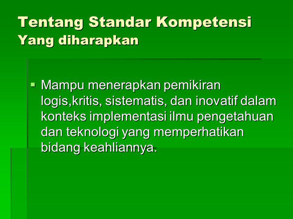 Tentang Standar Kompetensi Yang diharapkan  Mampu menerapkan pemikiran logis,kritis, sistematis, dan inovatif dalam konteks implementasi ilmu pengeta