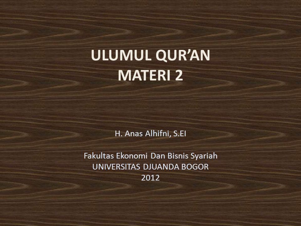 ULUMUL QUR'AN MATERI 2 H. Anas Alhifni, S.EI Fakultas Ekonomi Dan Bisnis Syariah UNIVERSITAS DJUANDA BOGOR 2012