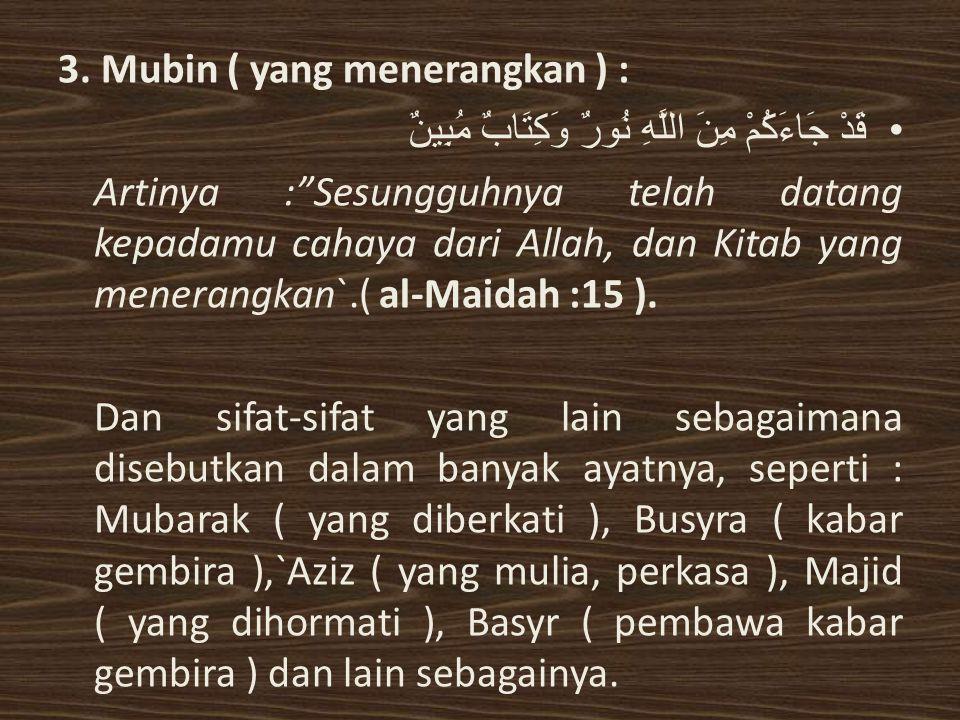 """3. Mubin ( yang menerangkan ) : قَدْ جَاءَكُمْ مِنَ اللَّهِ نُورٌ وَكِتَابٌ مُبِينٌ Artinya :""""Sesungguhnya telah datang kepadamu cahaya dari Allah, da"""
