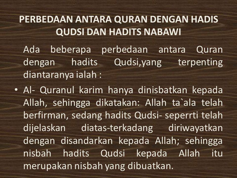 PERBEDAAN ANTARA QURAN DENGAN HADIS QUDSI DAN HADITS NABAWI Ada beberapa perbedaan antara Quran dengan hadits Qudsi,yang terpenting diantaranya ialah : Al- Quranul karim hanya dinisbatkan kepada Allah, sehingga dikatakan: Allah ta`ala telah berfirman, sedang hadits Qudsi- seperrti telah dijelaskan diatas-terkadang diriwayatkan dengan disandarkan kepada Allah; sehingga nisbah hadits Qudsi kepada Allah itu merupakan nisbah yang dibuatkan.
