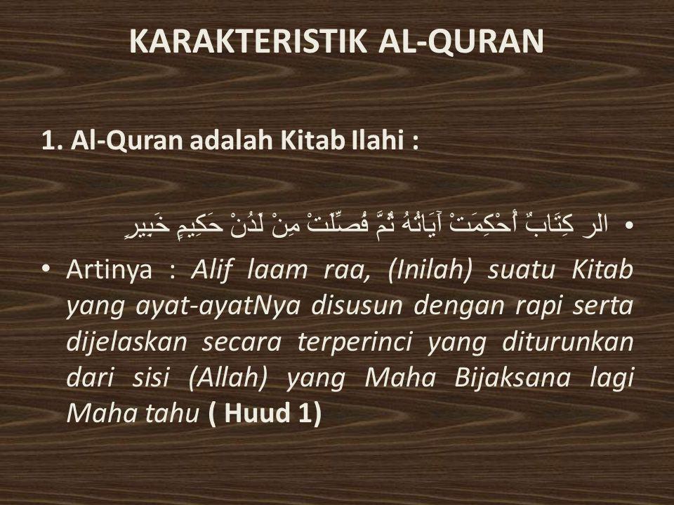 KARAKTERISTIK AL-QURAN 1. Al-Quran adalah Kitab Ilahi : الر كِتَابٌ أُحْكِمَتْ آَيَاتُهُ ثُمَّ فُصِّلَتْ مِنْ لَدُنْ حَكِيمٍ خَبِيرٍ Artinya : Alif la