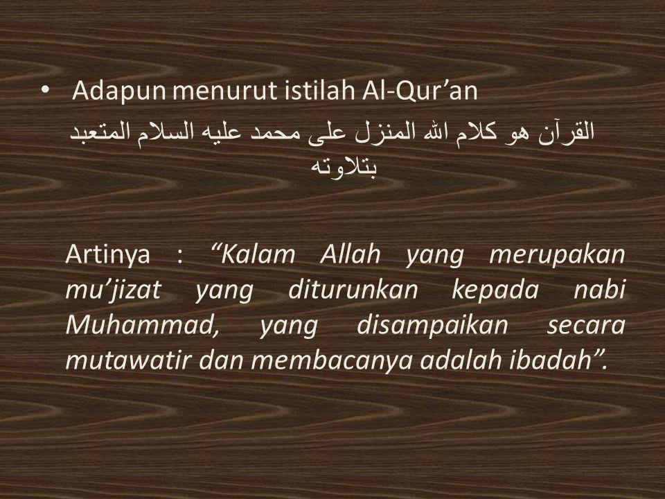Adapun menurut istilah Al-Qur'an القرآن هو كلام الله المنزل على محمد عليه السلام المتعبد بتلاوته Artinya : Kalam Allah yang merupakan mu'jizat yang diturunkan kepada nabi Muhammad, yang disampaikan secara mutawatir dan membacanya adalah ibadah .