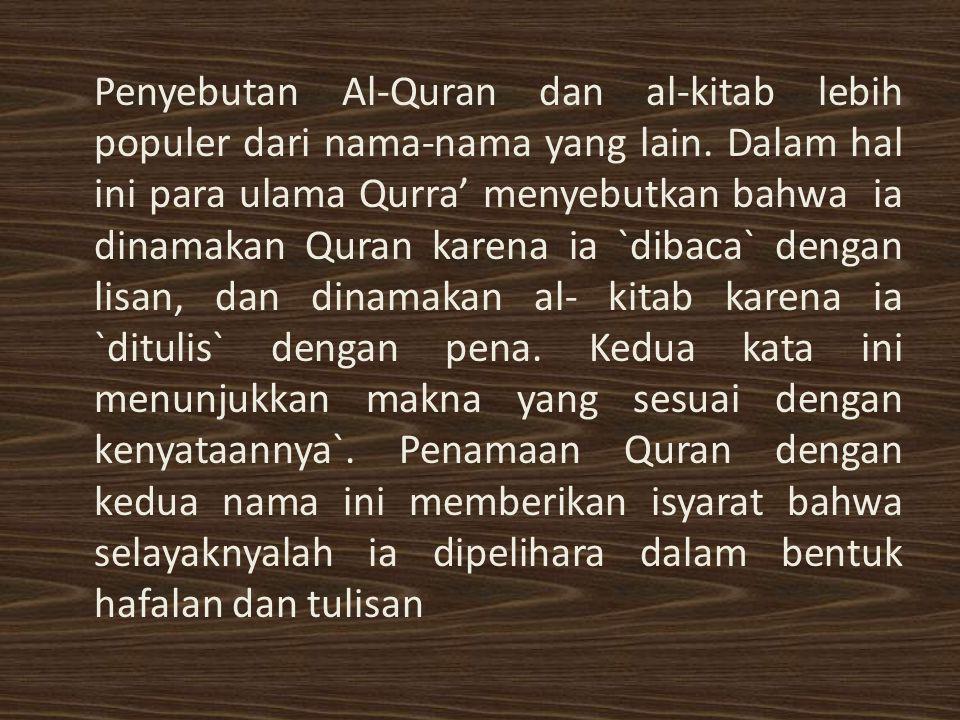 Penyebutan Al-Quran dan al-kitab lebih populer dari nama-nama yang lain. Dalam hal ini para ulama Qurra' menyebutkan bahwa ia dinamakan Quran karena i
