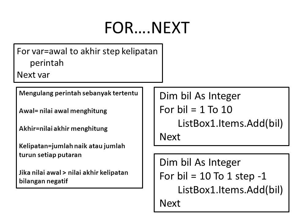 FOR….NEXT For var=awal to akhir step kelipatan perintah Next var Mengulang perintah sebanyak tertentu Awal= nilai awal menghitung Akhir=nilai akhir menghitung Kelipatan=jumlah naik atau jumlah turun setiap putaran Jika nilai awal > nilai akhir kelipatan bilangan negatif Dim bil As Integer For bil = 1 To 10 ListBox1.Items.Add(bil) Next Dim bil As Integer For bil = 10 To 1 step -1 ListBox1.Items.Add(bil) Next