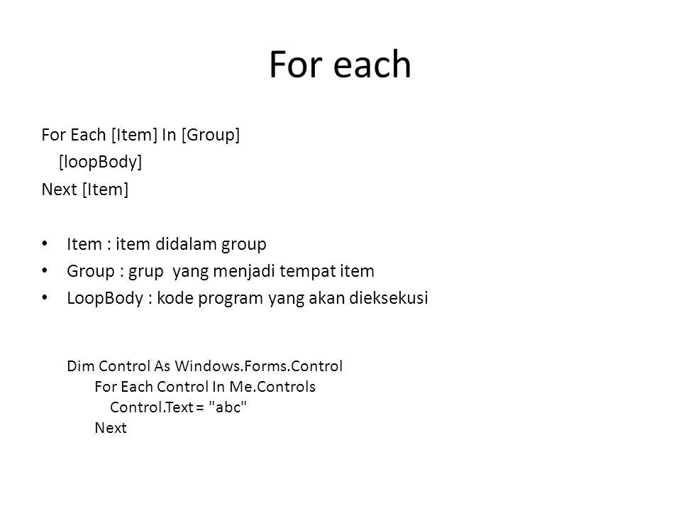 For each For Each [Item] In [Group] [loopBody] Next [Item] Item : item didalam group Group : grup yang menjadi tempat item LoopBody : kode program yang akan dieksekusi Dim Control As Windows.Forms.Control For Each Control In Me.Controls Control.Text = abc Next