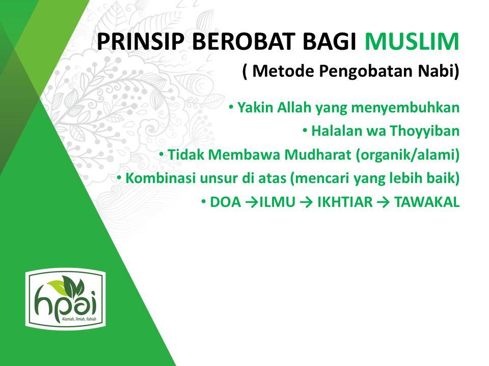 PRINSIP BEROBAT BAGI MUSLIM ( Metode Pengobatan Nabi) Yakin Allah yang menyembuhkan Halalan wa Thoyyiban Tidak Membawa Mudharat (organik/alami) Kombin