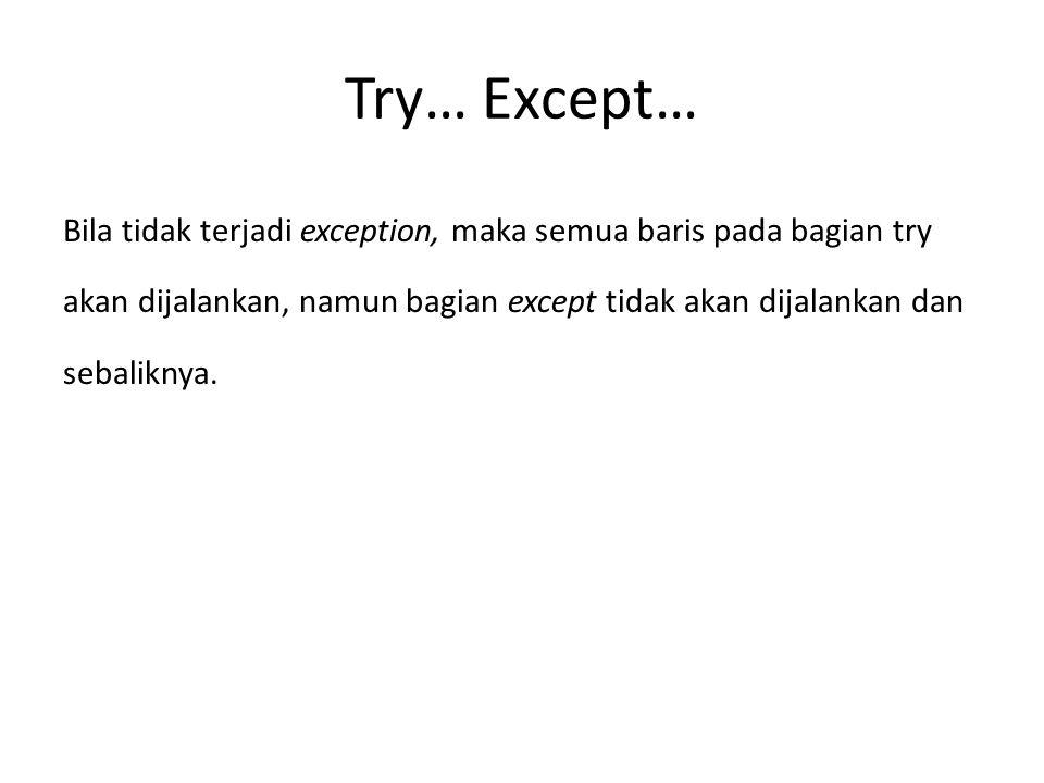 Try… Except… Bila tidak terjadi exception, maka semua baris pada bagian try akan dijalankan, namun bagian except tidak akan dijalankan dan sebaliknya.