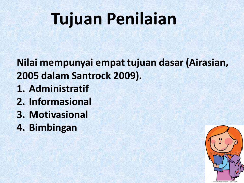 Tujuan Penilaian Nilai mempunyai empat tujuan dasar (Airasian, 2005 dalam Santrock 2009). 1.Administratif 2.Informasional 3.Motivasional 4.Bimbingan
