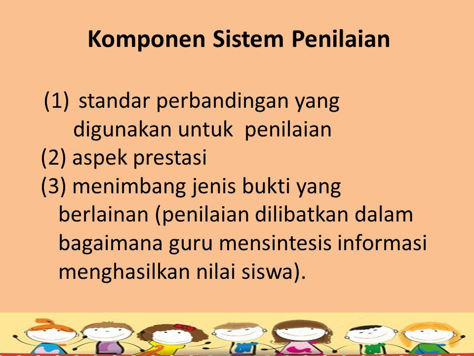 Komponen Sistem Penilaian (1) standar perbandingan yang digunakan untuk penilaian (2) aspek prestasi (3) menimbang jenis bukti yang berlainan (penilai