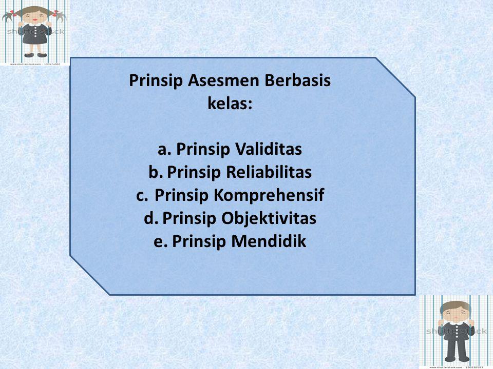 Prinsip Asesmen Berbasis kelas: a.Prinsip Validitas b.Prinsip Reliabilitas c.Prinsip Komprehensif d.Prinsip Objektivitas e.Prinsip Mendidik