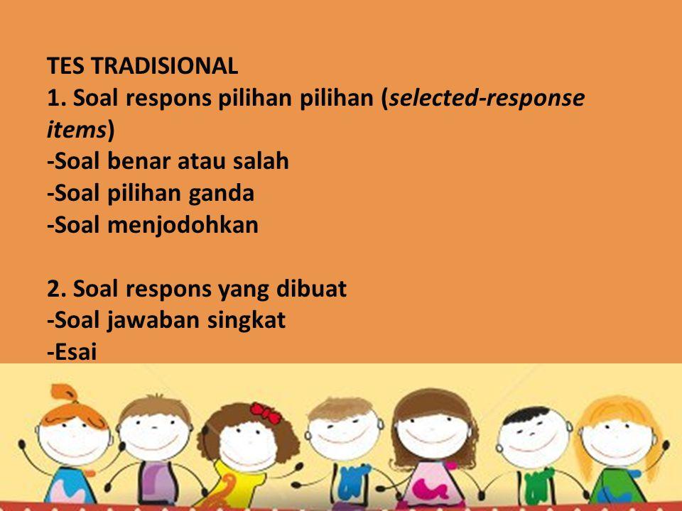 TES TRADISIONAL 1. Soal respons pilihan pilihan (selected-response items) -Soal benar atau salah -Soal pilihan ganda -Soal menjodohkan 2. Soal respons