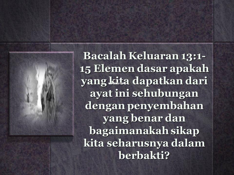 Bacalah Keluaran 13:1- 15 Elemen dasar apakah yang kita dapatkan dari ayat ini sehubungan dengan penyembahan yang benar dan bagaimanakah sikap kita se