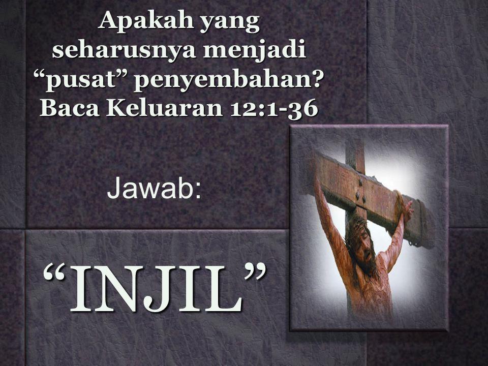 """Apakah yang seharusnya menjadi """"pusat"""" penyembahan? Baca Keluaran 12:1-36 """"INJIL"""" Jawab:"""