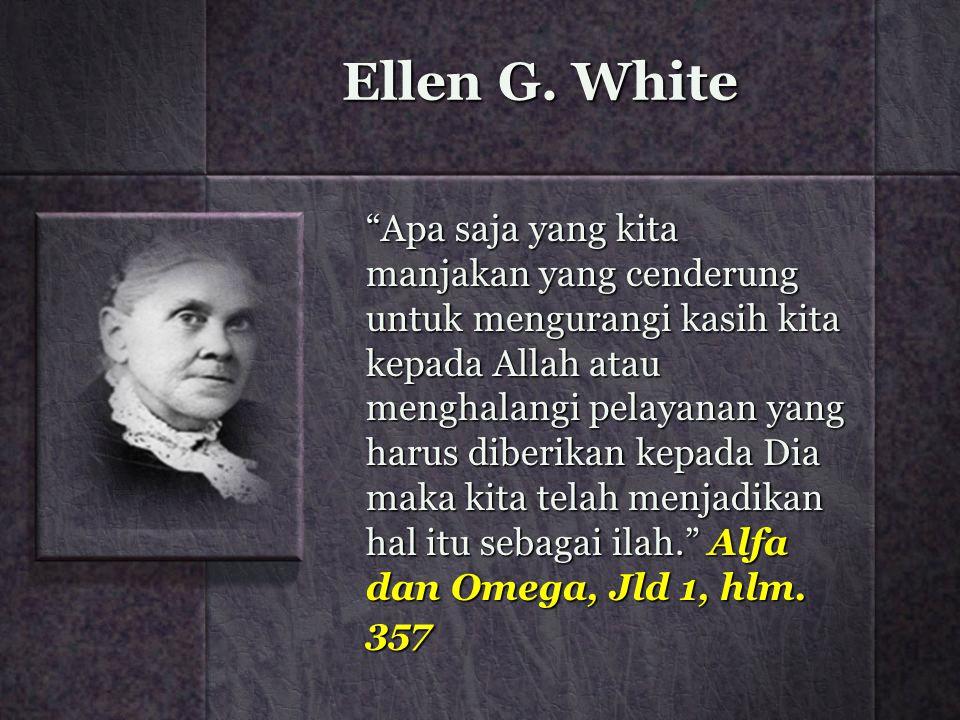"""Ellen G. White """"Apa saja yang kita manjakan yang cenderung untuk mengurangi kasih kita kepada Allah atau menghalangi pelayanan yang harus diberikan ke"""