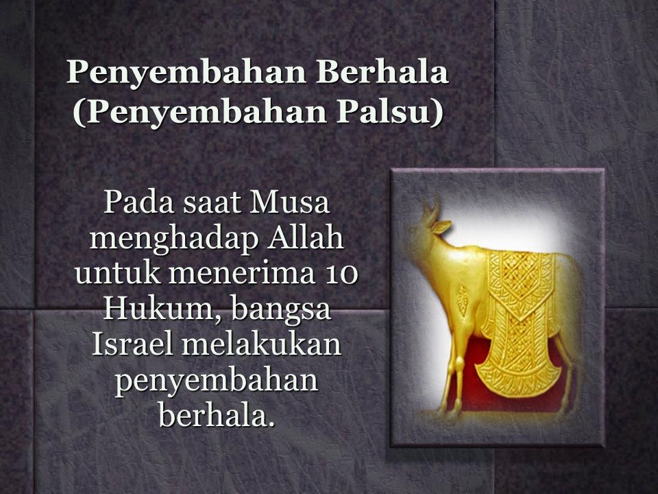 Penyembahan Berhala (Penyembahan Palsu) Pada saat Musa menghadap Allah untuk menerima 10 Hukum, bangsa Israel melakukan penyembahan berhala.