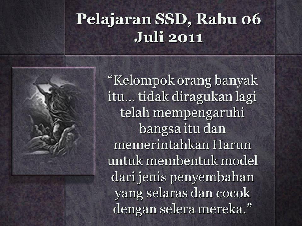Pelajaran SSD, Rabu 06 Juli 2011 Kelompok orang banyak itu… tidak diragukan lagi telah mempengaruhi bangsa itu dan memerintahkan Harun untuk membentuk model dari jenis penyembahan yang selaras dan cocok dengan selera mereka.