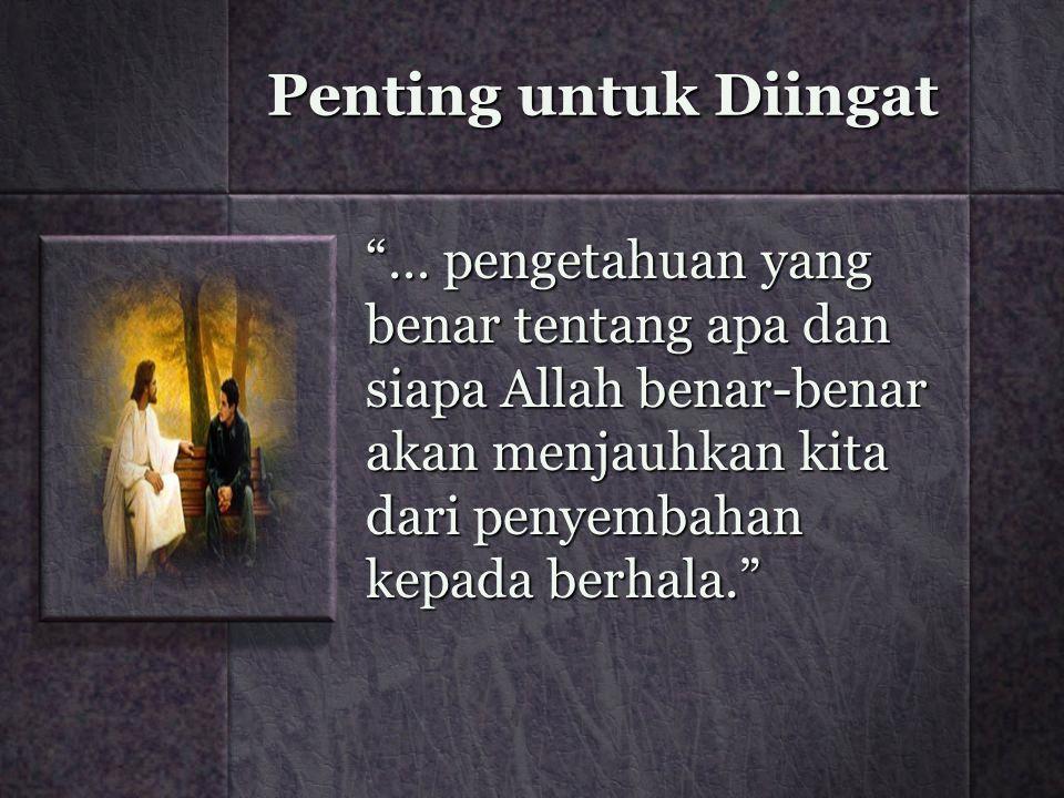 "Penting untuk Diingat ""… pengetahuan yang benar tentang apa dan siapa Allah benar-benar akan menjauhkan kita dari penyembahan kepada berhala."""