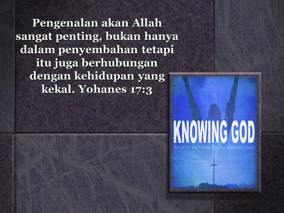 Pengenalan akan Allah sangat penting, bukan hanya dalam penyembahan tetapi itu juga berhubungan dengan kehidupan yang kekal.