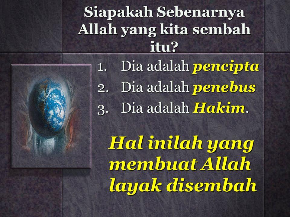 Siapakah Sebenarnya Allah yang kita sembah itu? 1.Dia adalah pencipta 2.Dia adalah penebus 3.Dia adalah Hakim. Hal inilah yang membuat Allah layak dis