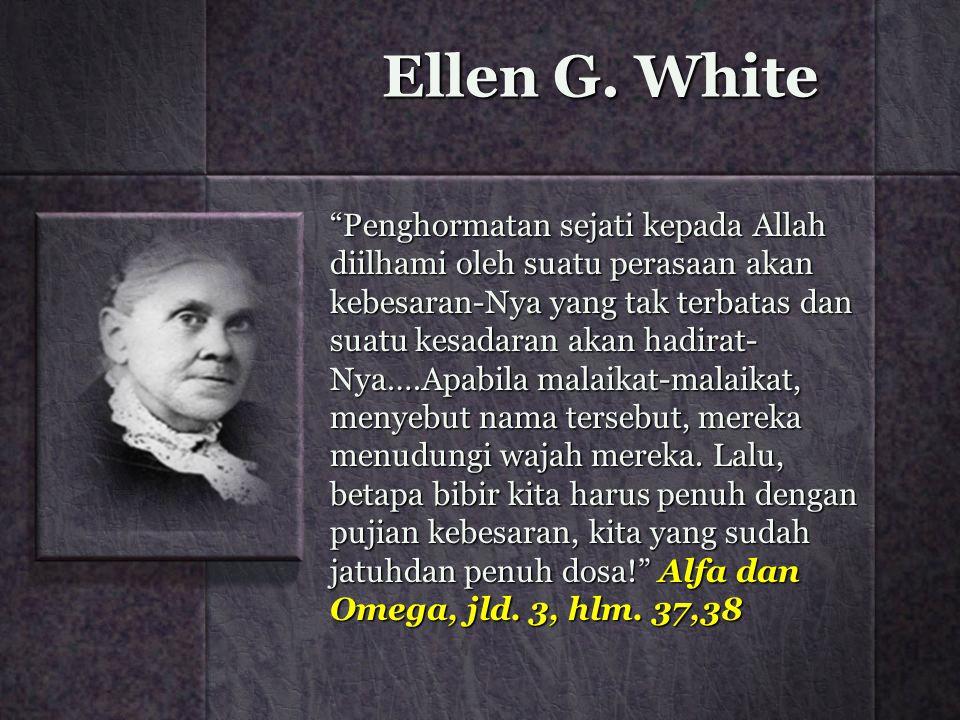 """Ellen G. White """"Penghormatan sejati kepada Allah diilhami oleh suatu perasaan akan kebesaran-Nya yang tak terbatas dan suatu kesadaran akan hadirat- N"""