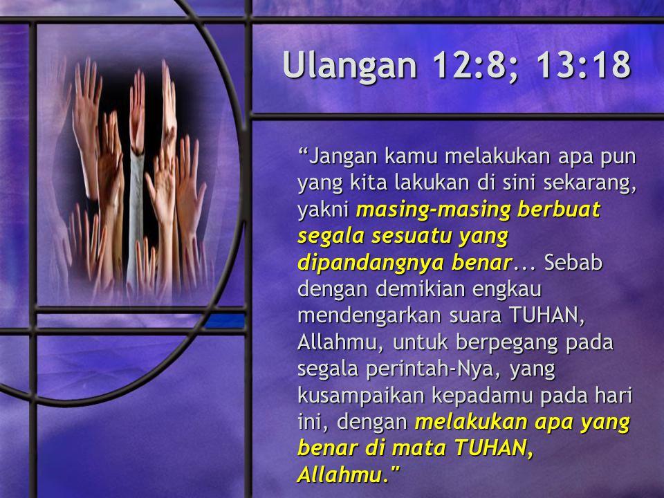 Ulangan 12:8; 13:18 Jangan kamu melakukan apa pun yang kita lakukan di sini sekarang, yakni masing-masing berbuat segala sesuatu yang dipandangnya benar...