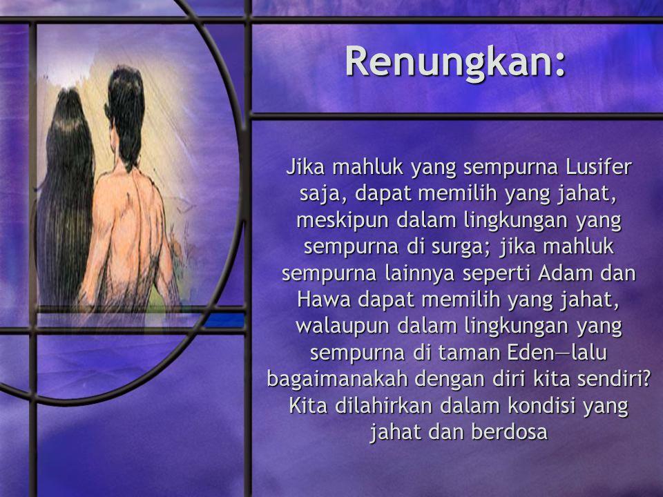 Renungkan: Jika mahluk yang sempurna Lusifer saja, dapat memilih yang jahat, meskipun dalam lingkungan yang sempurna di surga; jika mahluk sempurna lainnya seperti Adam dan Hawa dapat memilih yang jahat, walaupun dalam lingkungan yang sempurna di taman Eden—lalu bagaimanakah dengan diri kita sendiri.