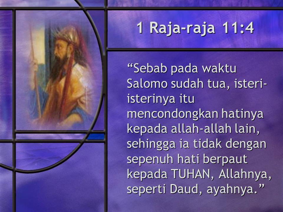1 Raja-raja 11:4 Sebab pada waktu Salomo sudah tua, isteri- isterinya itu mencondongkan hatinya kepada allah-allah lain, sehingga ia tidak dengan sepenuh hati berpaut kepada TUHAN, Allahnya, seperti Daud, ayahnya.