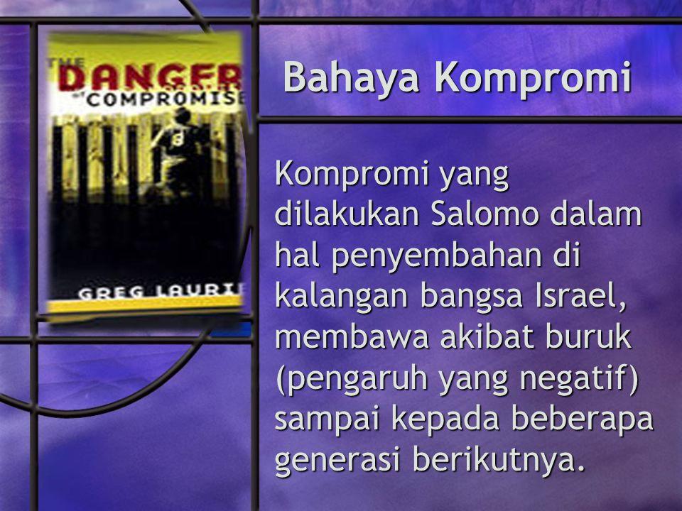 Bahaya Kompromi Kompromi yang dilakukan Salomo dalam hal penyembahan di kalangan bangsa Israel, membawa akibat buruk (pengaruh yang negatif) sampai kepada beberapa generasi berikutnya.